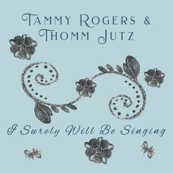 Tammy Rogers & Thomm Jutz – I Surely Will Be Singing
